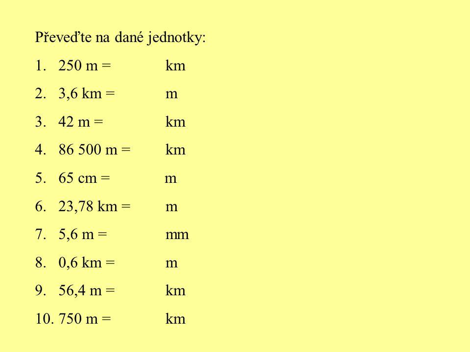 Převeďte na dané jednotky: 1.250 m = km 2.3,6 km = m 3.42 m = km 4.86 500 m = km 5.65 cm = m 6.23,78 km = m 7.5,6 m = mm 8.0,6 km = m 9.56,4 m = km 10.750 m = km