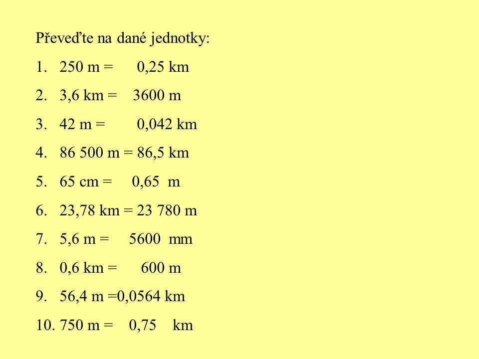 Převeďte na dané jednotky: 1.250 m = 0,25 km 2.3,6 km = 3600 m 3.42 m = 0,042 km 4.86 500 m = 86,5 km 5.65 cm = 0,65 m 6.23,78 km = 23 780 m 7.5,6 m =