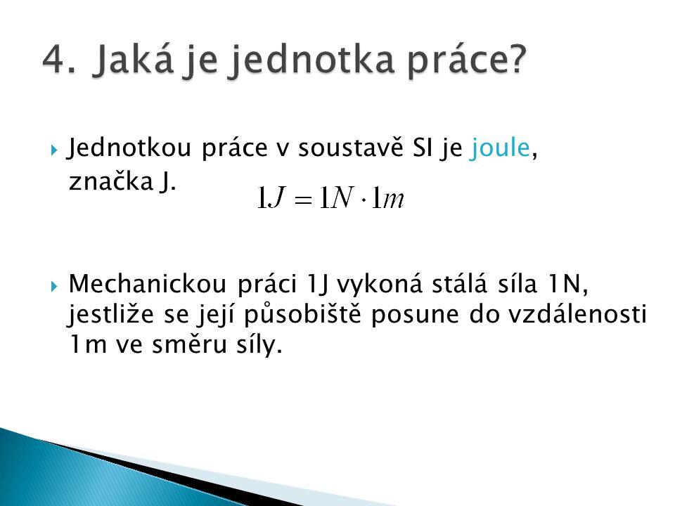  Jednotkou práce v soustavě SI je joule, značka J.  Mechanickou práci 1J vykoná stálá síla 1N, jestliže se její působiště posune do vzdálenosti 1m v