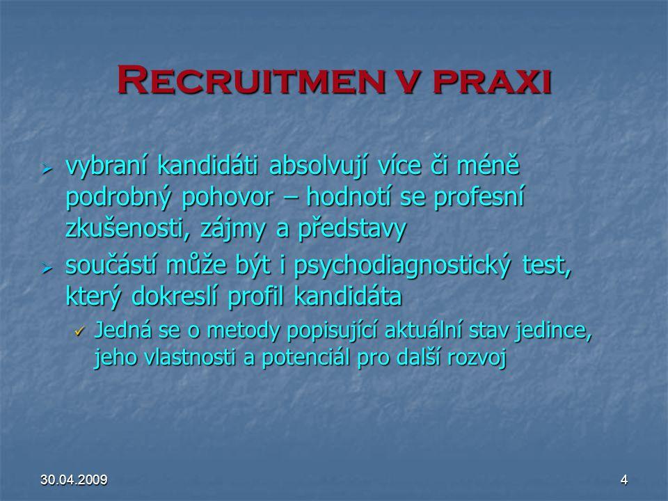 30.04.20094 Recruitmen v praxi  vybraní kandidáti absolvují více či méně podrobný pohovor – hodnotí se profesní zkušenosti, zájmy a představy  součá