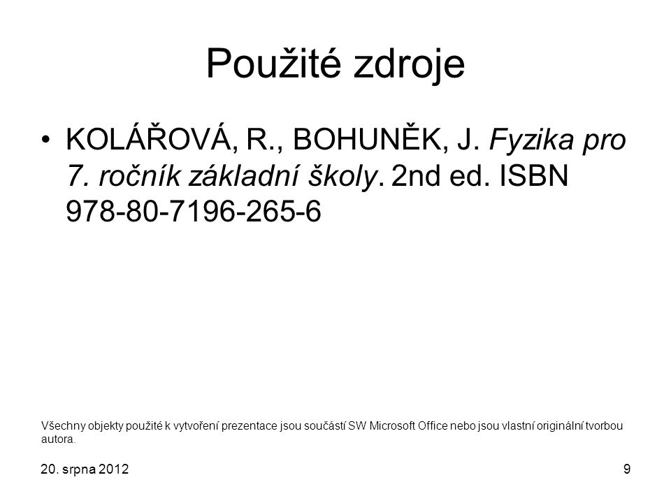 Použité zdroje KOLÁŘOVÁ, R., BOHUNĚK, J. Fyzika pro 7. ročník základní školy. 2nd ed. ISBN 978-80-7196-265-6 20. srpna 20129 Všechny objekty použité k