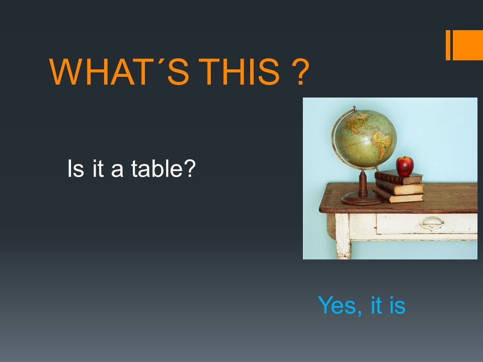 WHAT´S THIS ? Is it a table? Yes, it is