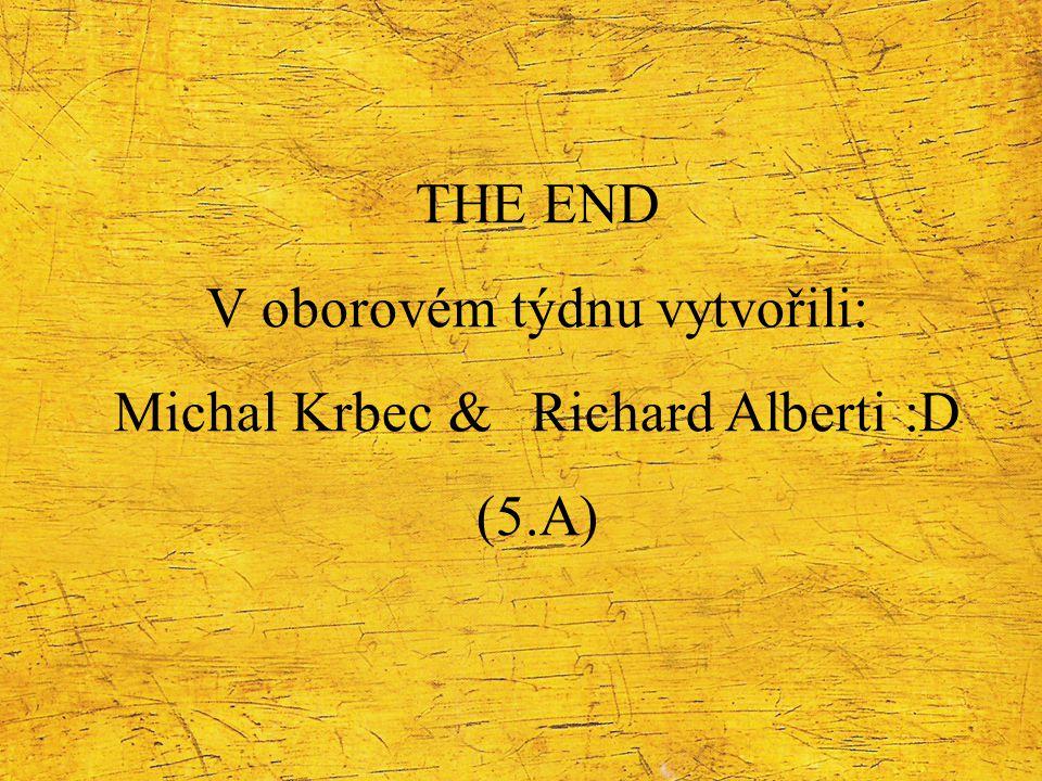 THE END V oborovém týdnu vytvořili: Michal Krbec & Richard Alberti :D (5.A)