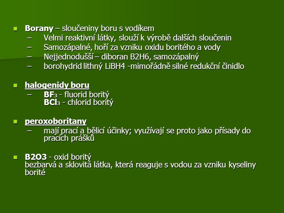 Borany – sloučeniny boru s vodíkem Borany – sloučeniny boru s vodíkem –Velmi reaktivní látky, slouží k výrobě dalších sloučenin –Samozápalné, hoří za