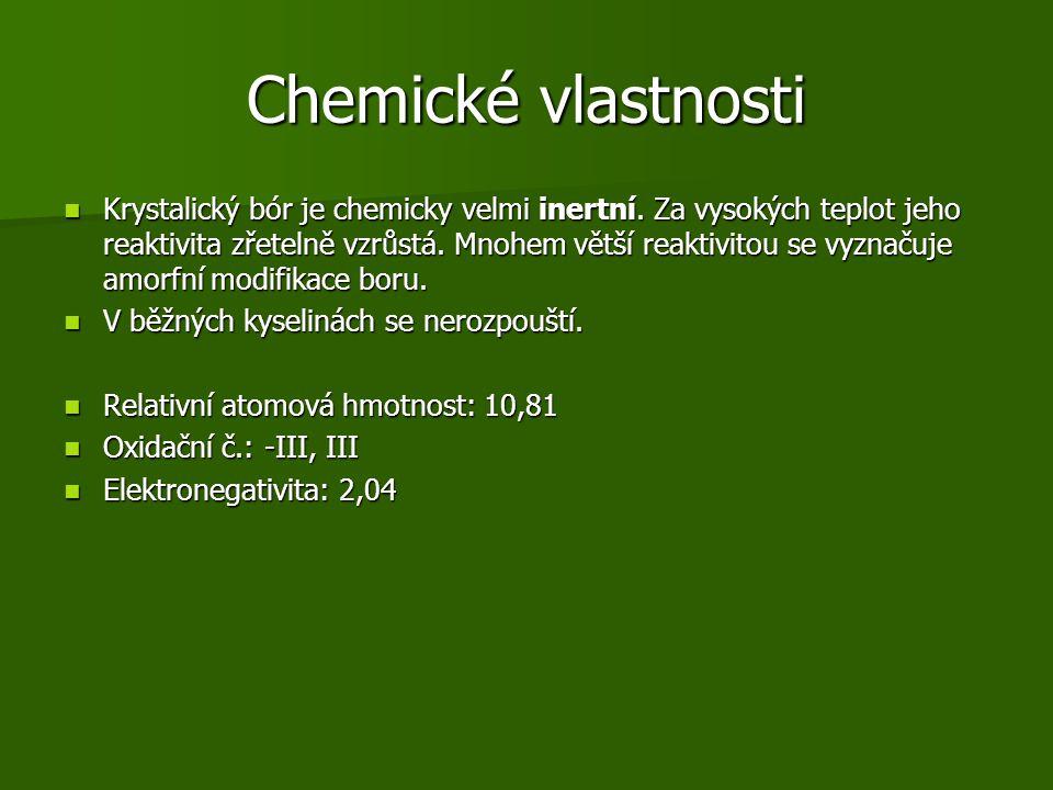 Získávání Nejčastnější způsob - elektrolýza roztavených boritanů Nejčastnější způsob - elektrolýza roztavených boritanů Dále metalotermickou reakcí : Dále metalotermickou reakcí : –B 2 O 3 + 3Mg → 2B + 3MgO (ziskaný bór je amfoterní a ne zcela čistý) (ziskaný bór je amfoterní a ne zcela čistý) Čistý bór – redukce bromidu boritého vodíkem Čistý bór – redukce bromidu boritého vodíkem –BBr 3 + 3H 2 → 2B + 6HBr (čistý bor se však v praxi používá minimálně)