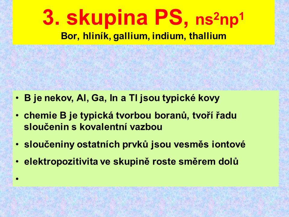 3. skupina PS, ns 2 np 1 Bor, hliník, gallium, indium, thallium B je nekov, Al, Ga, In a Tl jsou typické kovy chemie B je typická tvorbou boranů, tvoř