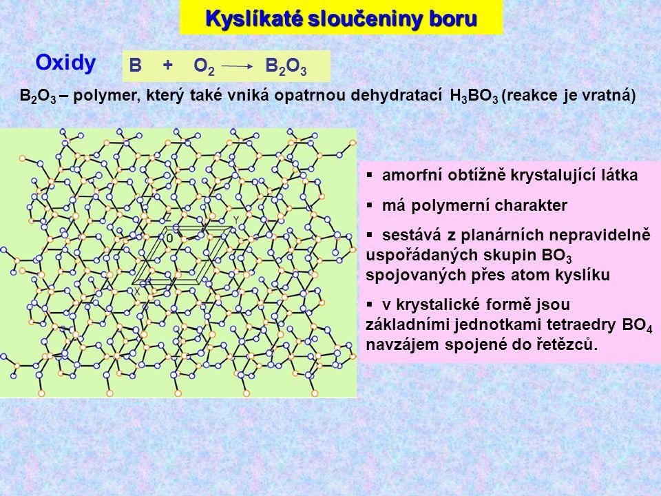 Kyslíkaté sloučeniny boru Oxidy B 2 O 3 – polymer, který také vniká opatrnou dehydratací H 3 BO 3 (reakce je vratná) B + O 2 B 2 O 3  amorfní obtížně krystalující látka  má polymerní charakter  sestává z planárních nepravidelně uspořádaných skupin BO 3 spojovaných přes atom kyslíku  v krystalické formě jsou základními jednotkami tetraedry BO 4 navzájem spojené do řetězců.