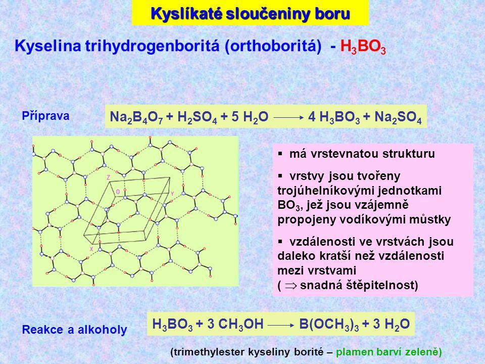 Kyselina trihydrogenboritá (orthoboritá) - H 3 BO 3 Na 2 B 4 O 7 + H 2 SO 4 + 5 H 2 O 4 H 3 BO 3 + Na 2 SO 4 Příprava  má vrstevnatou strukturu  vrstvy jsou tvořeny trojúhelníkovými jednotkami BO 3, jež jsou vzájemně propojeny vodíkovými můstky  vzdálenosti ve vrstvách jsou daleko kratší než vzdálenosti mezi vrstvami (  snadná štěpitelnost) H 3 BO 3 + 3 CH 3 OH B(OCH 3 ) 3 + 3 H 2 O Reakce a alkoholy (trimethylester kyseliny borité – plamen barví zeleně) Kyslíkaté sloučeniny boru