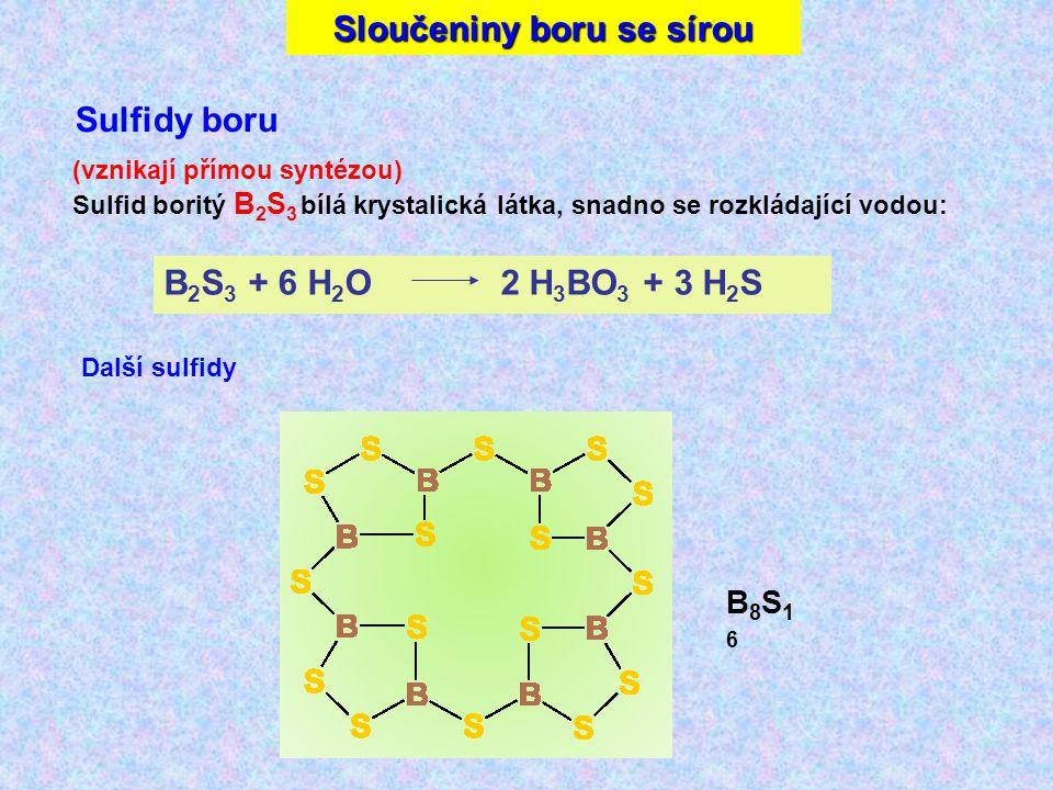 Sloučeniny boru se sírou Sulfidy boru B8S16B8S16 (vznikají přímou syntézou) Sulfid boritý B 2 S 3 bílá krystalická látka, snadno se rozkládající vodou: B 2 S 3 + 6 H 2 O 2 H 3 BO 3 + 3 H 2 S Další sulfidy