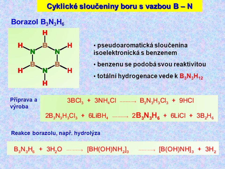 Cyklické sloučeniny boru s vazbou B – N Borazol B 3 N 3 H 6 Příprava a výroba pseudoaromatická sloučenina isoelektronická s benzenem benzenu se podobá svou reaktivitou totální hydrogenace vede k B 3 N 3 H 12 Reakce borazolu, např.