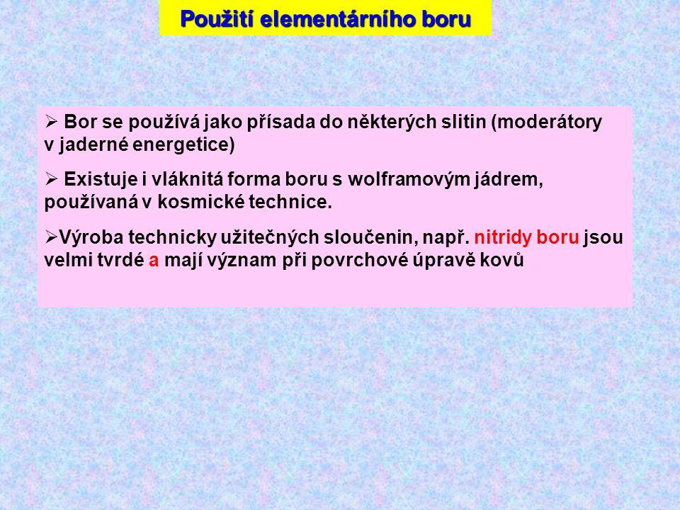 Použití elementárního boru  Bor se používá jako přísada do některých slitin (moderátory v jaderné energetice)  Existuje i vláknitá forma boru s wolframovým jádrem, používaná v kosmické technice.