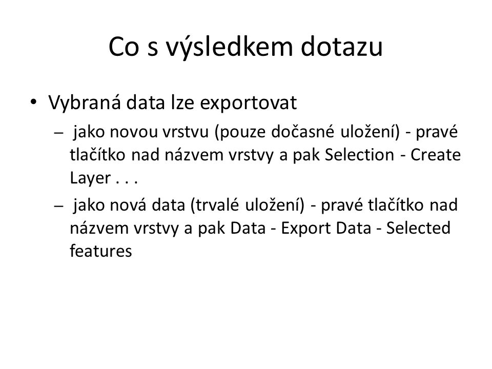 Co s výsledkem dotazu Vybraná data lze exportovat – jako novou vrstvu (pouze dočasné uložení) - pravé tlačítko nad názvem vrstvy a pak Selection - Cre