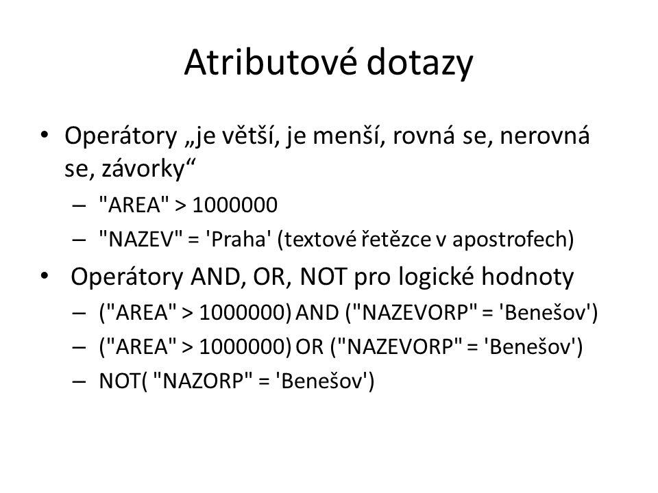 """Atributové dotazy Operátory """"je větší, je menší, rovná se, nerovná se, závorky – AREA > 1000000 – NAZEV = Praha (textové řetězce v apostrofech) Operátory AND, OR, NOT pro logické hodnoty – ( AREA > 1000000) AND ( NAZEVORP = Benešov ) – ( AREA > 1000000) OR ( NAZEVORP = Benešov ) – NOT( NAZORP = Benešov )"""