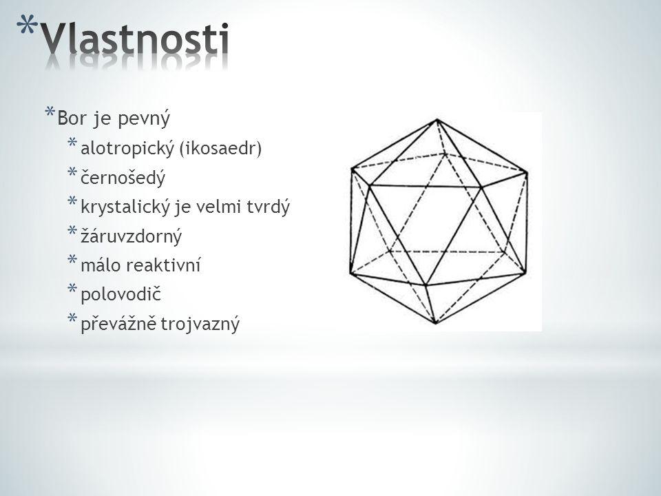 * Bor je pevný * alotropický (ikosaedr) * černošedý * krystalický je velmi tvrdý * žáruvzdorný * málo reaktivní * polovodič * převážně trojvazný