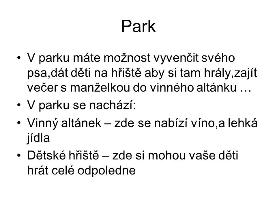 Park V parku máte možnost vyvenčit svého psa,dát děti na hřiště aby si tam hrály,zajít večer s manželkou do vinného altánku … V parku se nachází: Vinný altánek – zde se nabízí víno,a lehká jídla Dětské hřiště – zde si mohou vaše děti hrát celé odpoledne