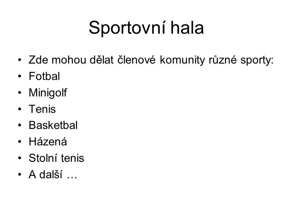 Sportovní hala Zde mohou dělat členové komunity různé sporty: Fotbal Minigolf Tenis Basketbal Házená Stolní tenis A další …