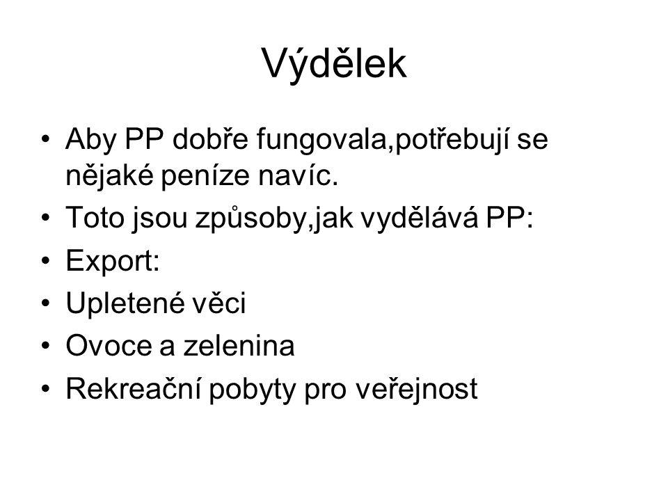 Výdělek Aby PP dobře fungovala,potřebují se nějaké peníze navíc. Toto jsou způsoby,jak vydělává PP: Export: Upletené věci Ovoce a zelenina Rekreační p
