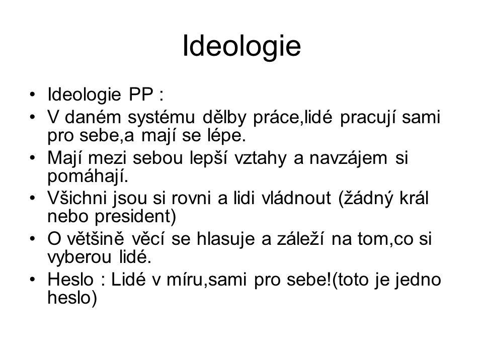 Ideologie Ideologie PP : V daném systému dělby práce,lidé pracují sami pro sebe,a mají se lépe. Mají mezi sebou lepší vztahy a navzájem si pomáhají. V