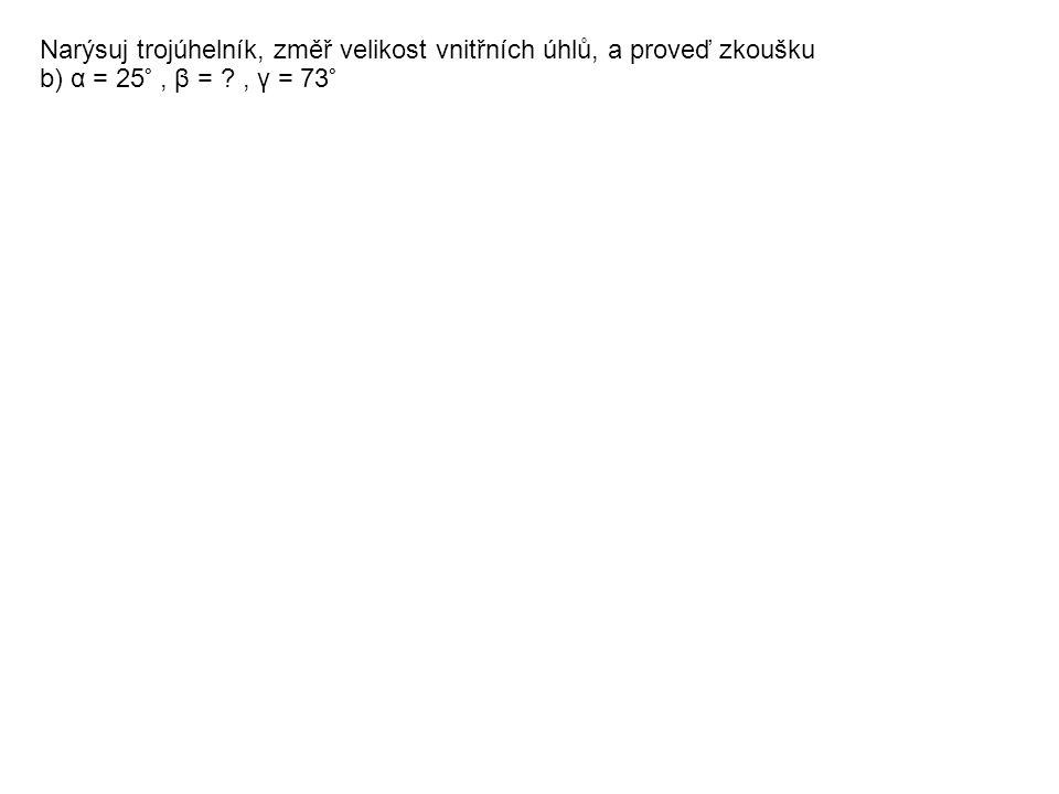 Narýsuj trojúhelník, změř velikost vnitřních úhlů, a proveď zkoušku b) α = 25°, β = ?, γ = 73°