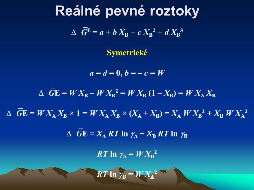 Reálné pevné roztoky  G E = a + b X B + c X B 2 + d X B 3 Symetrické a = d = 0, b = – c = W  GE = W X B – W X B 2 = W X B (1 – X B ) = W X A X B  GE = W X A X B × 1 = W X A X B × (X A + X B ) = X A W X B 2 + X B W X A 2  GE = X A RT ln  A + X B RT ln  B RT ln  A = W X B 2 RT ln  B = W X A 2