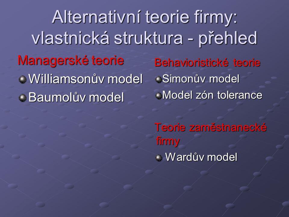 Alternativní teorie firmy: vlastnická struktura - přehled Managerské teorie Williamsonův model Baumolův model Behavioristické teorie Simonův model Model zón tolerance Teorie zaměstnanecké firmy Wardův model Wardův model