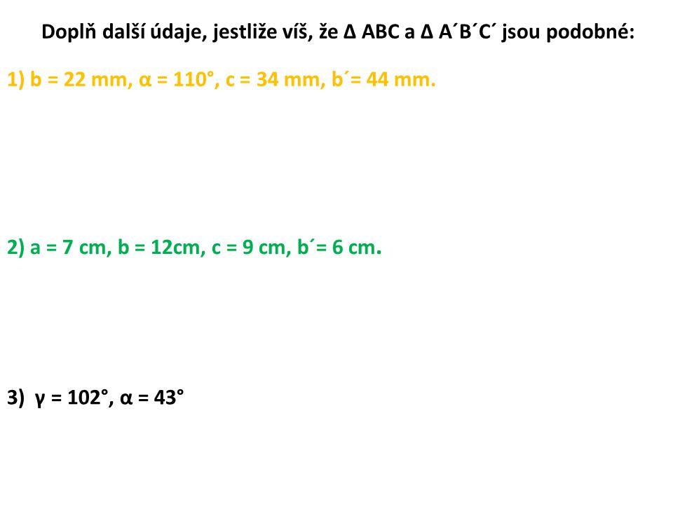 Doplň další údaje, jestliže víš, že ∆ ABC a ∆ A´B´C´ jsou podobné: 1) b = 22 mm, α = 110°, c = 34 mm, b´= 44 mm.