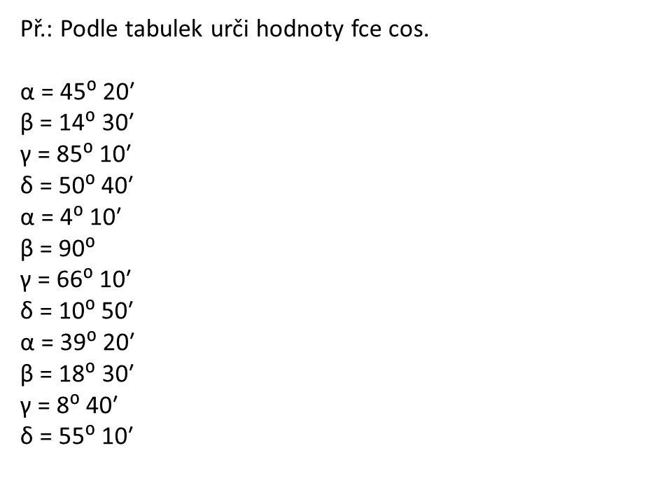 Př.: Podle tabulek urči hodnoty fce cos. α = 45⁰ 20ʹ β = 14⁰ 30ʹ γ = 85⁰ 10ʹ δ = 50⁰ 40ʹ α = 4⁰ 10ʹ β = 90⁰ γ = 66⁰ 10ʹ δ = 10⁰ 50ʹ α = 39⁰ 20ʹ β = 18
