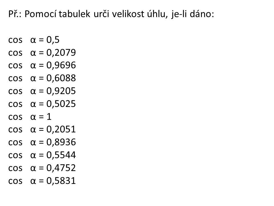 Př.: Pomocí tabulek urči velikost úhlu, je-li dáno: cosα = 0,5 cosα = 0,2079 cosα = 0,9696 cosα = 0,6088 cosα = 0,9205 cosα = 0,5025 cosα = 1 cosα = 0
