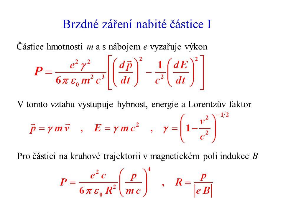 Brzdné záření nabité částice I Částice hmotnosti m a s nábojem e vyzařuje výkon V tomto vztahu vystupuje hybnost, energie a Lorentzův faktor Pro částici na kruhové trajektorii v magnetickém poli indukce B