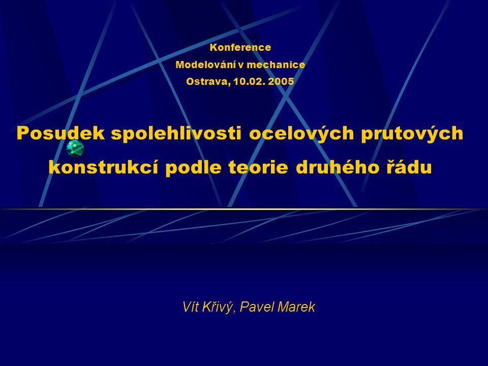 Konference Modelování v mechanice Ostrava, 10.02. 2005 Posudek spolehlivosti ocelových prutových konstrukcí podle teorie druhého řádu Vít Křivý, Pavel