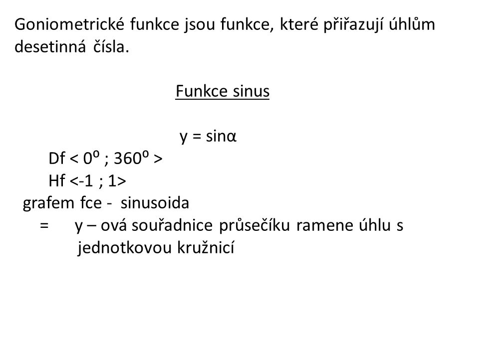 Goniometrické funkce jsou funkce, které přiřazují úhlům desetinná čísla. Funkce sinus y = sinα Df Hf grafem fce - sinusoida = y – ová souřadnice průse