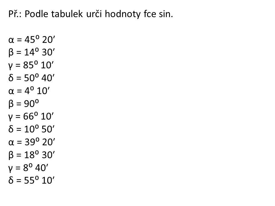 Př.: Podle tabulek urči hodnoty fce sin. α = 45⁰ 20ʹ β = 14⁰ 30ʹ γ = 85⁰ 10ʹ δ = 50⁰ 40ʹ α = 4⁰ 10ʹ β = 90⁰ γ = 66⁰ 10ʹ δ = 10⁰ 50ʹ α = 39⁰ 20ʹ β = 18