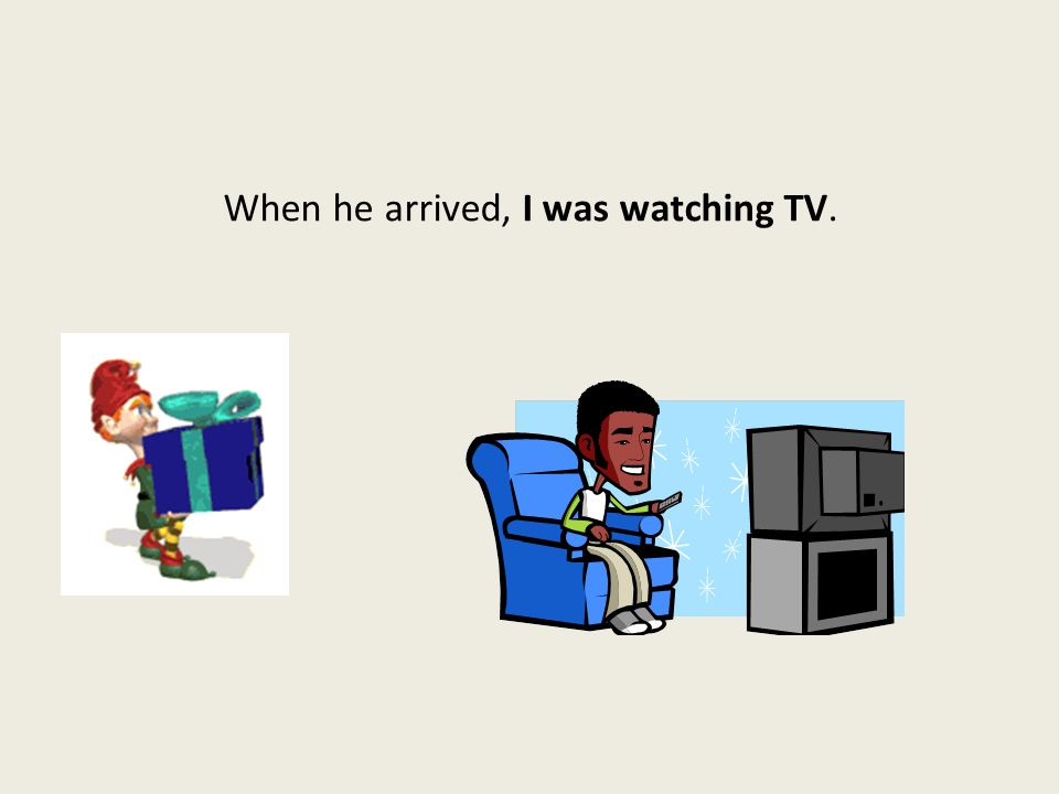 When he arrived, I was watching TV.