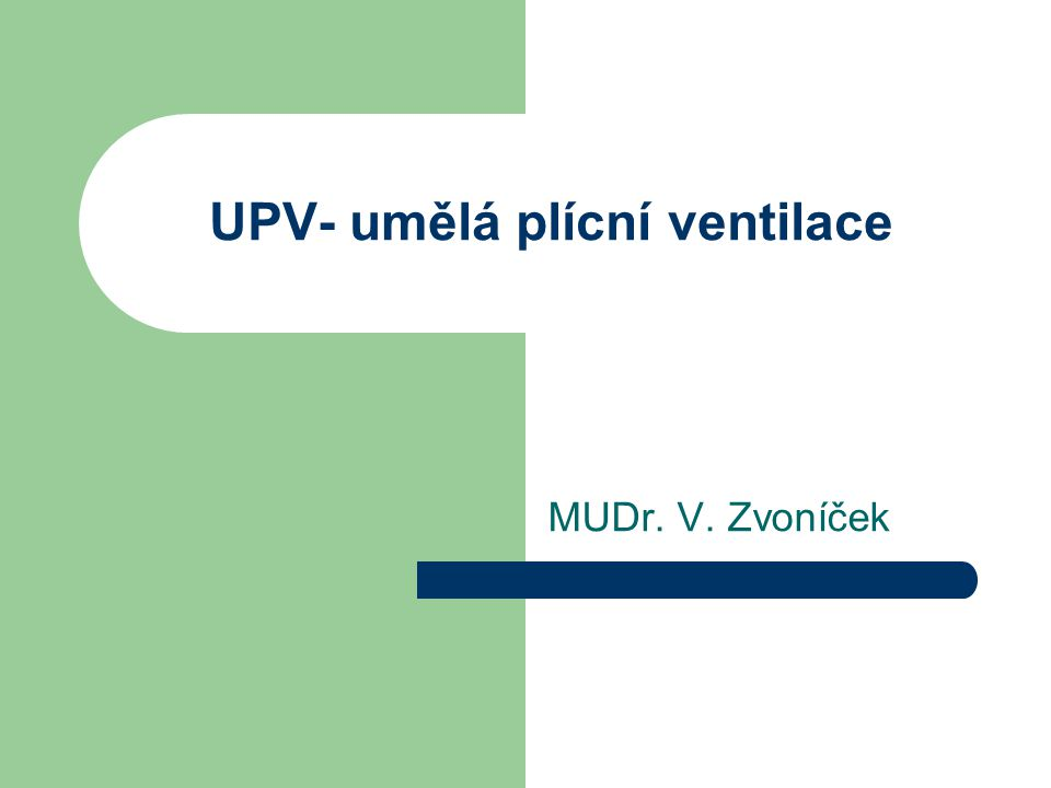 Způsoby UPV UPV= pozitivní přetlak základní proměnná – tlak nebo objem – tlak 10 -20 cm H2O, – nad 30 cm H2O nebezpečné, možnost ventilator induced lung injury – objem 6-8 ml/kg ideální hmotnosti 480 ml