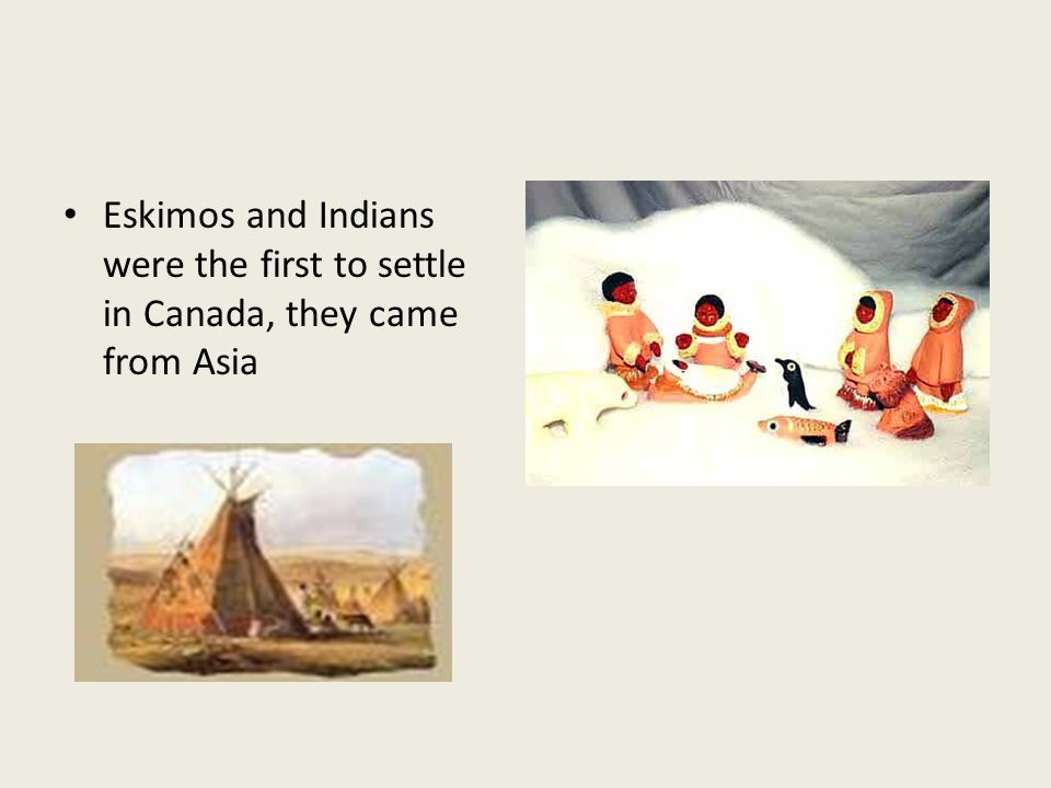 Eskimos and Indians were the first to settle in Canada, they came from Asia