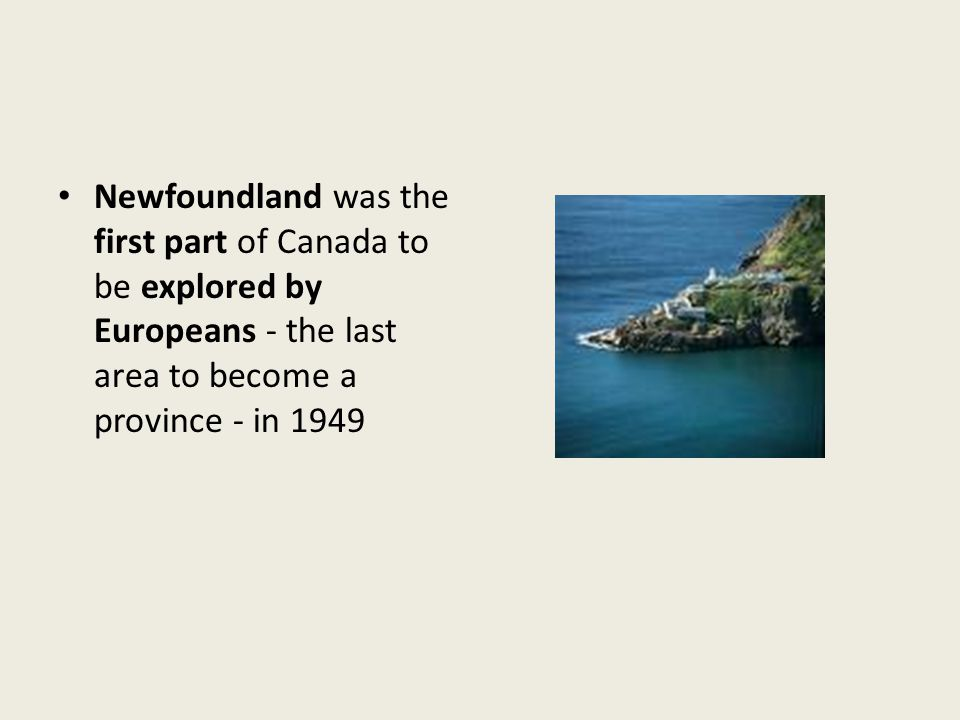 Newfoundland was the first part of Canada to be explored by Europeans - the last area to become a province - in 1949