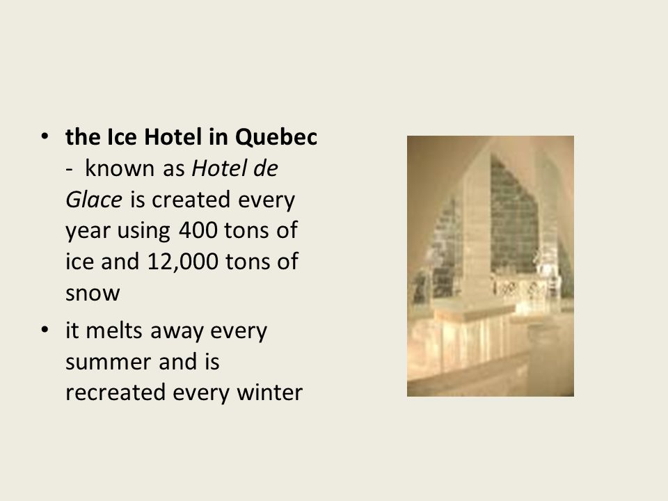 the Ice Hotel in Quebec - known as Hotel de Glace is created every year using 400 tons of ice and 12,000 tons of snow it melts away every summer and i