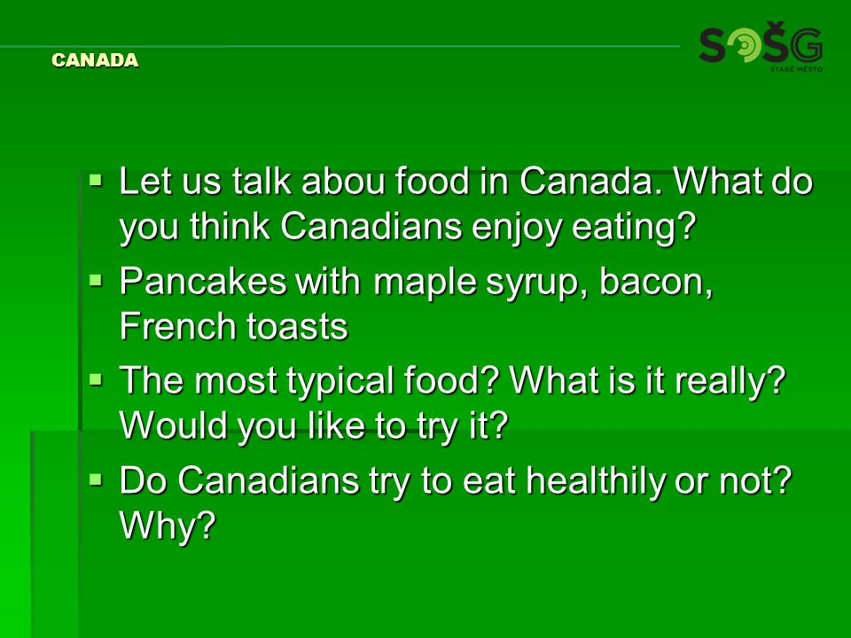 CANADA  Let us talk abou food in Canada. What do you think Canadians enjoy eating.