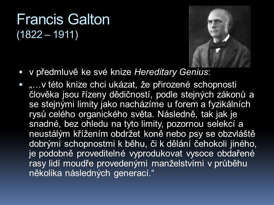 """Francis Galton (1822 – 1911)  v předmluvě ke své knize Hereditary Genius:  """"…v této knize chci ukázat, že přirozené schopnosti člověka jsou řízeny d"""