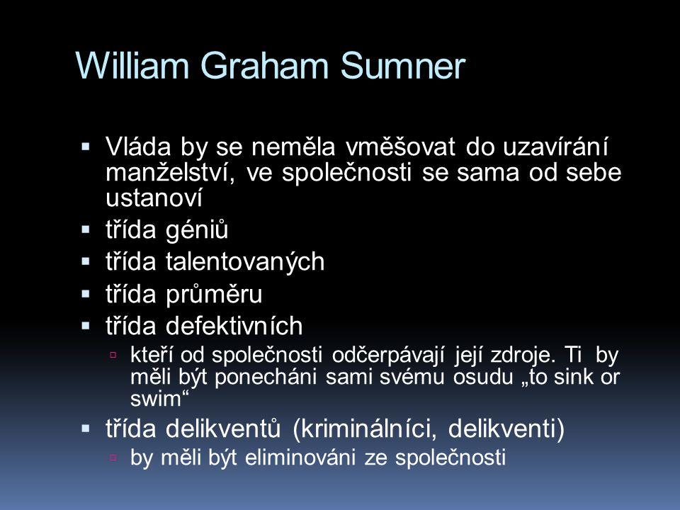 William Graham Sumner  Vláda by se neměla vměšovat do uzavírání manželství, ve společnosti se sama od sebe ustanoví  třída géniů  třída talentovaný