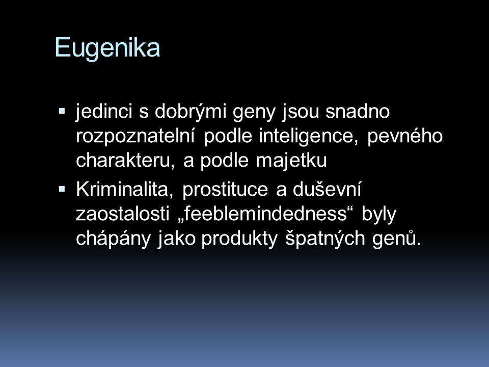 """Eugenika  jedinci s dobrými geny jsou snadno rozpoznatelní podle inteligence, pevného charakteru, a podle majetku  Kriminalita, prostituce a duševní zaostalosti """"feeblemindedness byly chápány jako produkty špatných genů."""