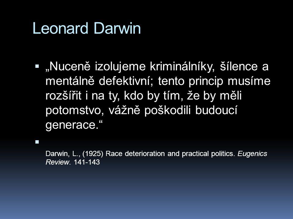 """Leonard Darwin  """"Nuceně izolujeme kriminálníky, šílence a mentálně defektivní; tento princip musíme rozšířit i na ty, kdo by tím, že by měli potomstvo, vážně poškodili budoucí generace.  Darwin, L., (1925) Race deterioration and practical politics."""