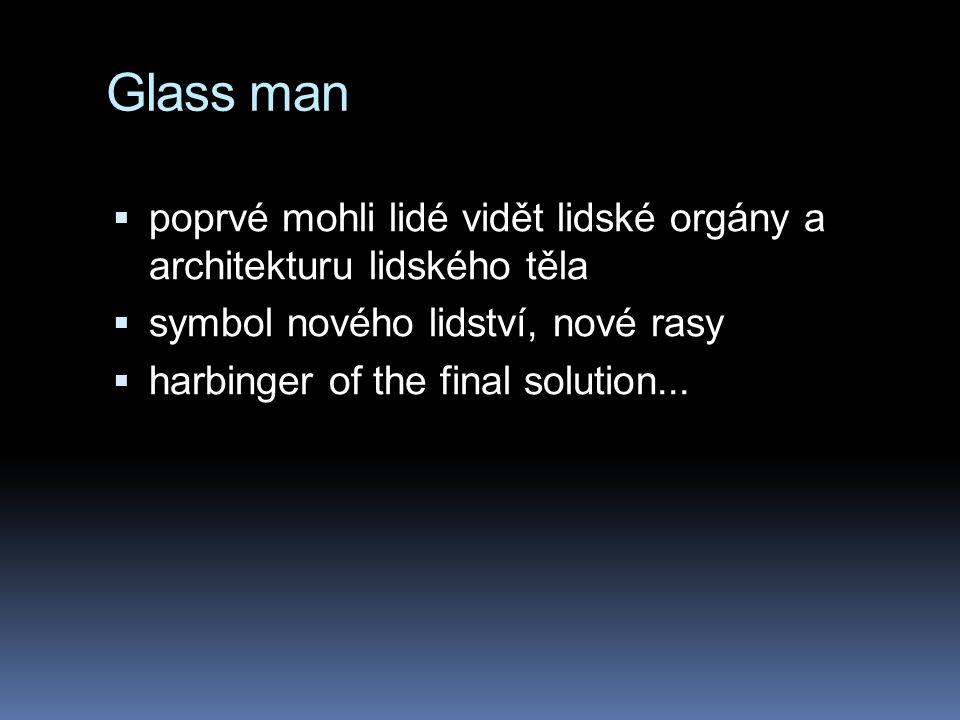 Glass man  poprvé mohli lidé vidět lidské orgány a architekturu lidského těla  symbol nového lidství, nové rasy  harbinger of the final solution...