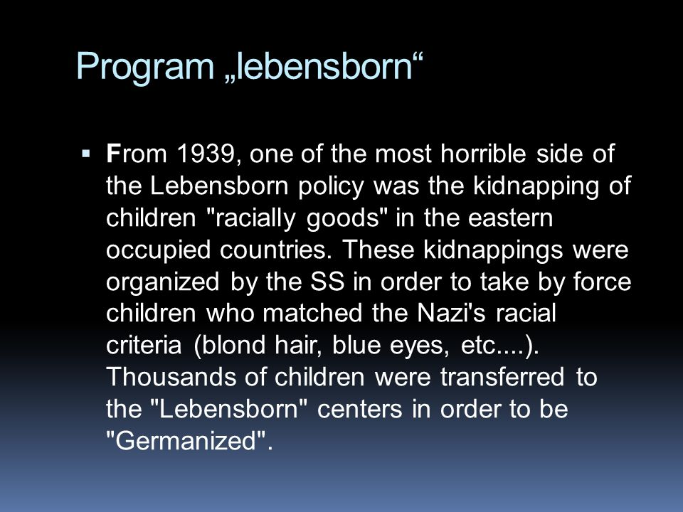 "Program ""lebensborn  From 1939, one of the most horrible side of the Lebensborn policy was the kidnapping of children racially goods in the eastern occupied countries."