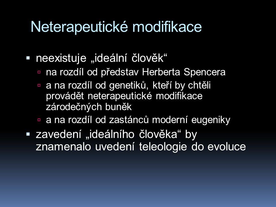 """Neterapeutické modifikace  neexistuje """"ideální člověk  na rozdíl od představ Herberta Spencera  a na rozdíl od genetiků, kteří by chtěli provádět neterapeutické modifikace zárodečných buněk  a na rozdíl od zastánců moderní eugeniky  zavedení """"ideálního člověka by znamenalo uvedení teleologie do evoluce"""