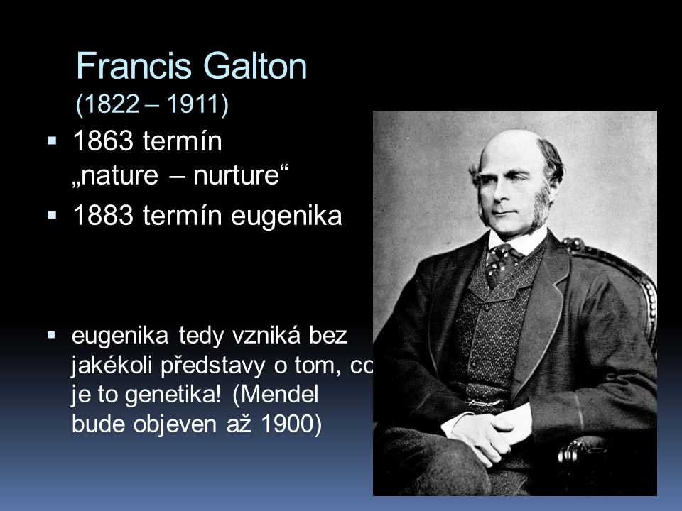 """Francis Galton (1822 – 1911)  1863 termín """"nature – nurture  1883 termín eugenika  eugenika tedy vzniká bez jakékoli představy o tom, co je to genetika."""
