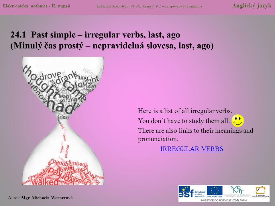 24.1 Past simple – irregular verbs, last, ago (Minulý čas prostý – nepravidelná slovesa, last, ago) Here is a list of all irregular verbs. You don´t h