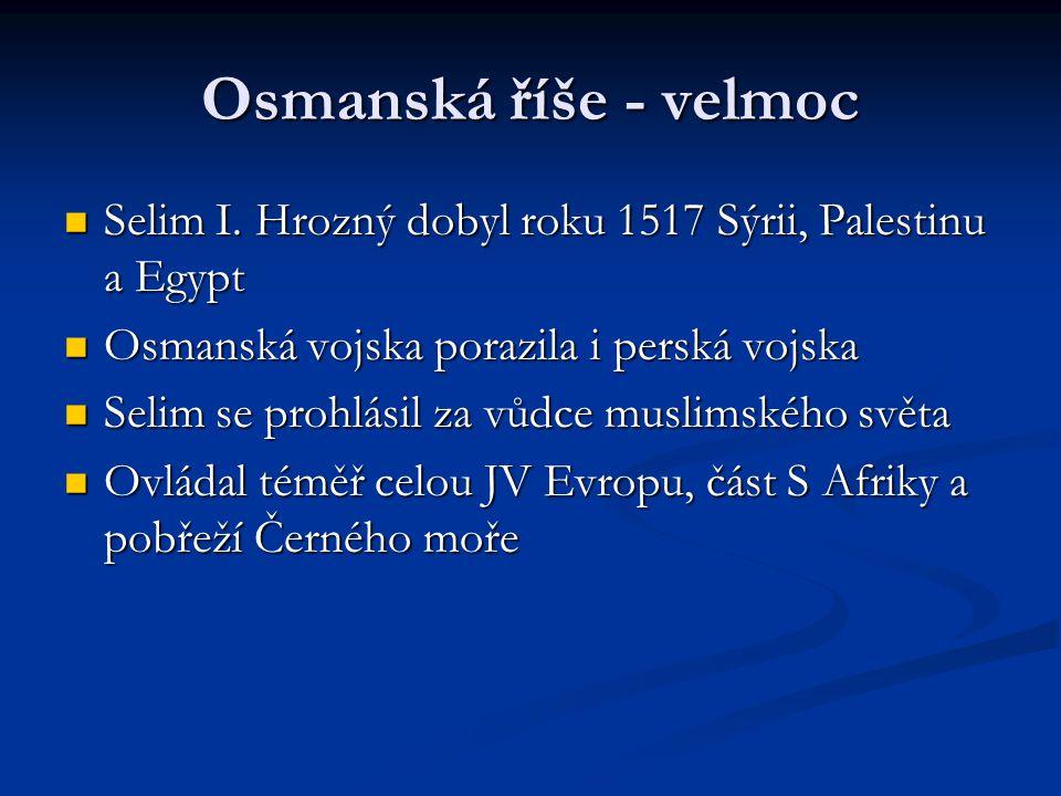 Osmanská říše - velmoc Selim I. Hrozný dobyl roku 1517 Sýrii, Palestinu a Egypt Selim I. Hrozný dobyl roku 1517 Sýrii, Palestinu a Egypt Osmanská vojs