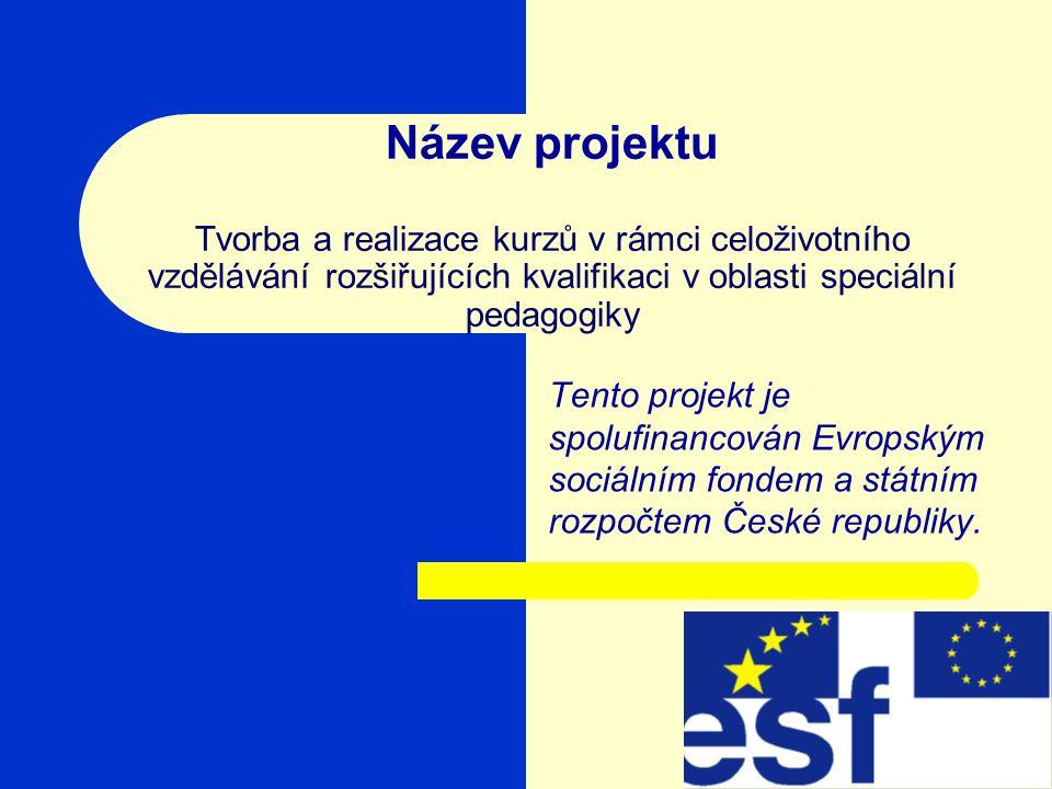 Název projektu Tvorba a realizace kurzů v rámci celoživotního vzdělávání rozšiřujících kvalifikaci v oblasti speciální pedagogiky Tento projekt je spolufinancován Evropským sociálním fondem a státním rozpočtem České republiky.