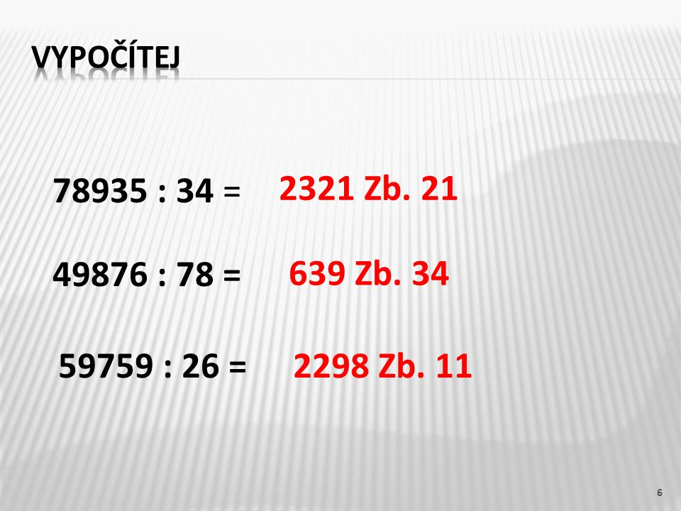 6 78935 : 34 = 2321 Zb. 21 639 Zb. 34 2298 Zb. 11 49876 : 78 = 59759 : 26 =
